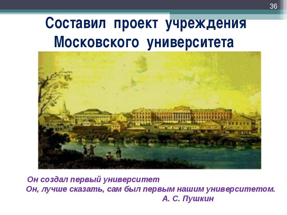 Составил проект учреждения Московского университета * Он создал первый универ...