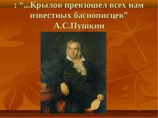 """: """"...Крылов превзошел всех нам известных баснописцев"""" А.С.Пушкин"""