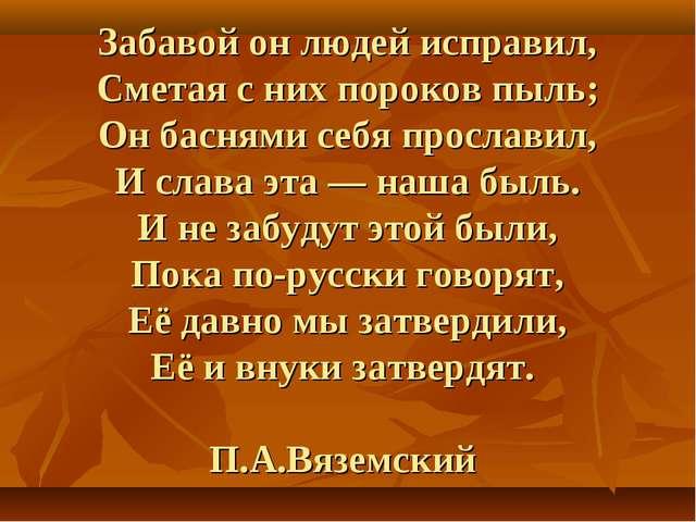 Забавой он людей исправил, Сметая с них пороков пыль; Он баснями себя прослав...