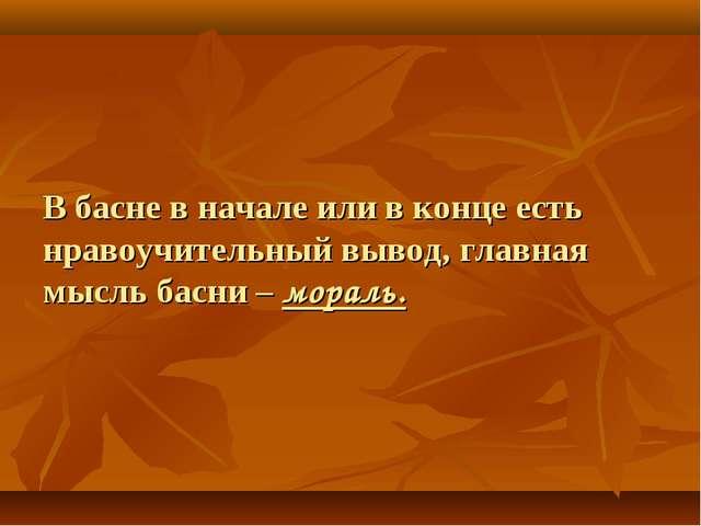 В басне в начале или в конце есть нравоучительный вывод, главная мысль басни...