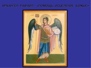АРХАНГЕЛ РАФАИЛ – «ПОМОЩЬ, ИСЦЕЛЕНИЕ БОЖЬЕ»