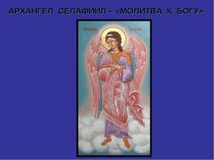 АРХАНГЕЛ СЕЛАФИИЛ – «МОЛИТВА К БОГУ»