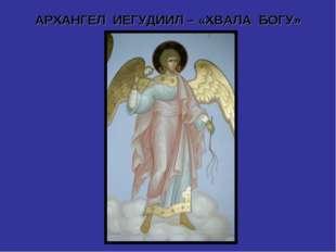 АРХАНГЕЛ ИЕГУДИИЛ – «ХВАЛА БОГУ»