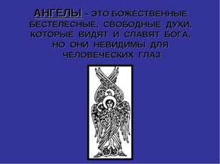 АНГЕЛЫ – ЭТО БОЖЕСТВЕННЫЕ БЕСТЕЛЕСНЫЕ, СВОБОДНЫЕ ДУХИ, КОТОРЫЕ ВИДЯТ И СЛАВЯТ