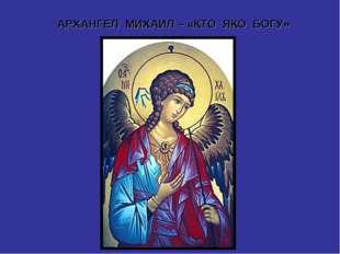 АРХАНГЕЛ МИХАИЛ – «КТО ЯКО БОГУ»