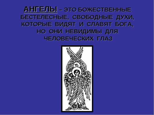 АНГЕЛЫ – ЭТО БОЖЕСТВЕННЫЕ БЕСТЕЛЕСНЫЕ, СВОБОДНЫЕ ДУХИ, КОТОРЫЕ ВИДЯТ И СЛАВЯТ...