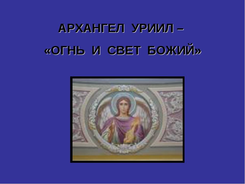 АРХАНГЕЛ УРИИЛ – «ОГНЬ И СВЕТ БОЖИЙ»