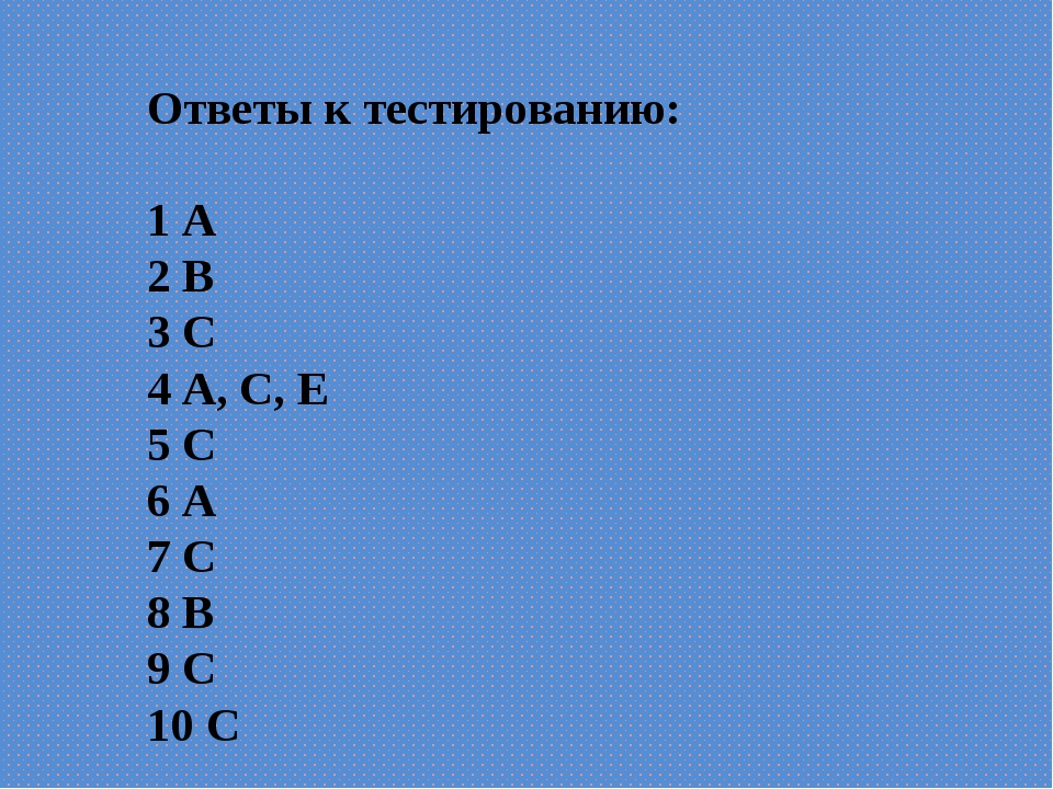 Ответы к тестированию: 1 А 2 В 3 С 4 А, С, Е 5 С 6 А 7 С 8 В 9 С 10 С