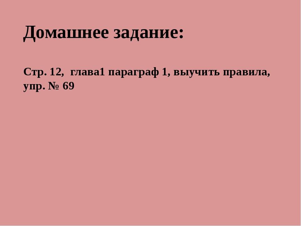 Домашнее задание: Стр. 12, глава1 параграф 1, выучить правила, упр. № 69