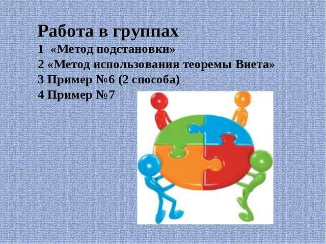 Работа в группах 1 «Метод подстановки» 2 «Метод использования теоремы Виета»...