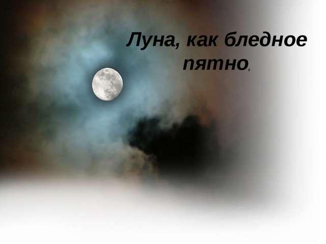 Луна, как бледное пятно,