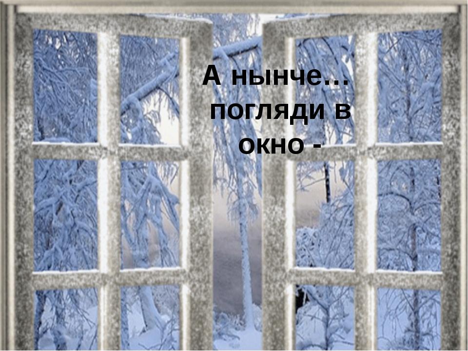 А нынче… погляди в окно -