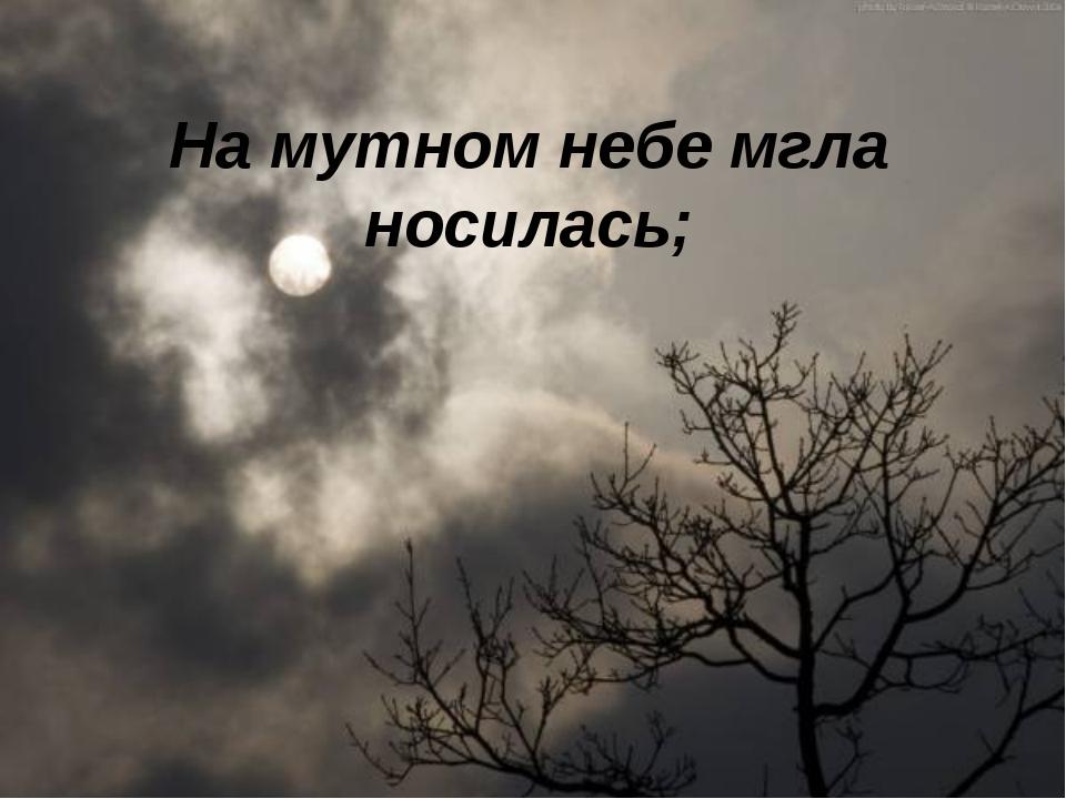 На мутном небе мгла носилась;