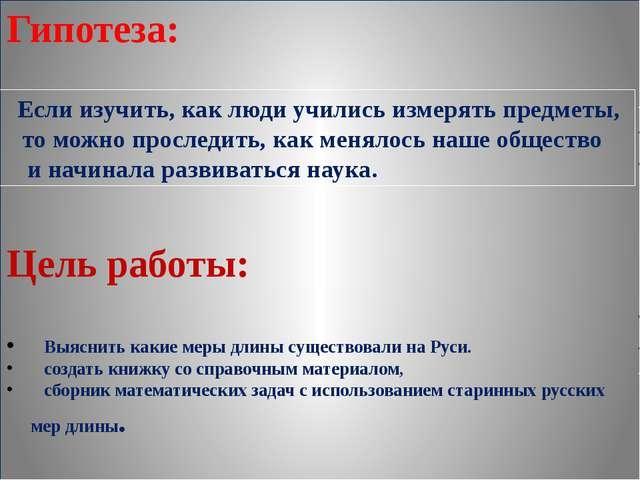 Гипотеза: Цель работы: Выяснить какие меры длины существовали на Руси. создат...