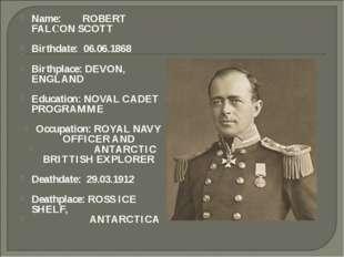 Name: ROBERT FALСON SCOTT Birthdate: 06.06.1868 Birthplace: DEVON, ENGLAND Ed