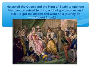 He asked the Queen and the King of Spain to sponsor his plan, promised to bri