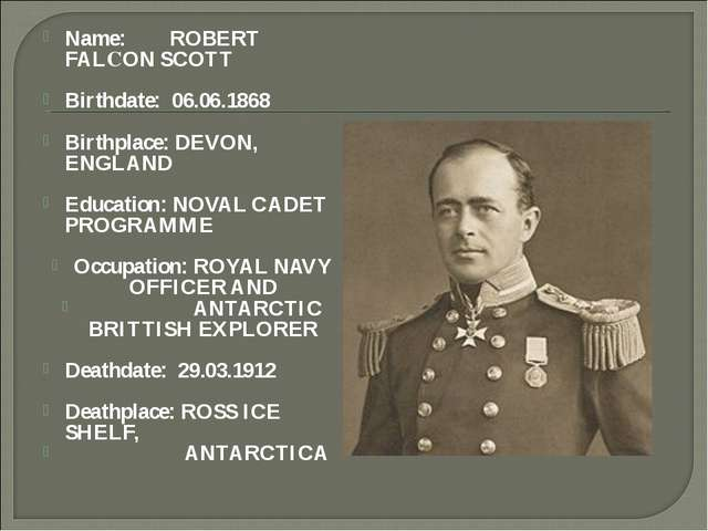 Name: ROBERT FALСON SCOTT Birthdate: 06.06.1868 Birthplace: DEVON, ENGLAND Ed...