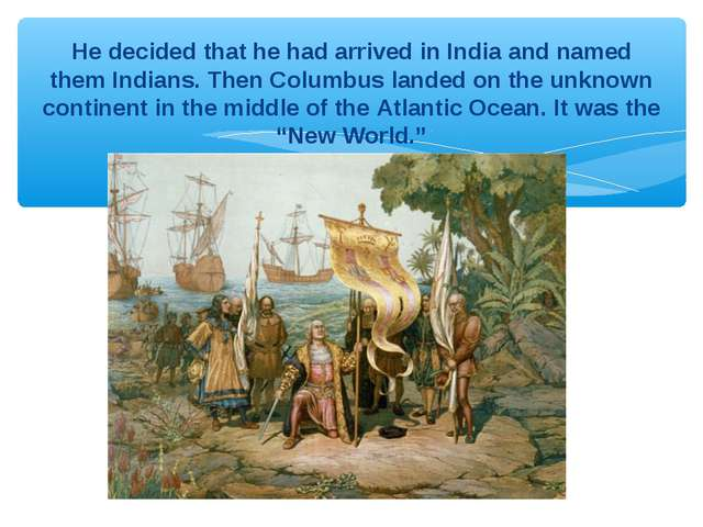 He decided that he had arrived in India and named them Indians. Then Columbus...