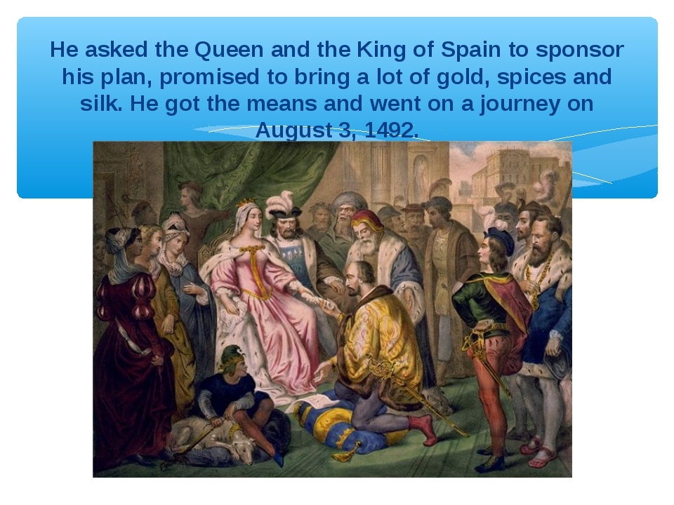 He asked the Queen and the King of Spain to sponsor his plan, promised to bri...