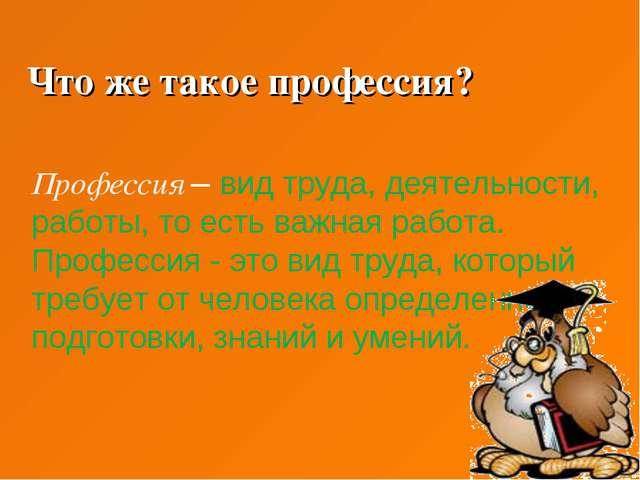 Что же такое профессия? Профессия – вид труда, деятельности, работы, то есть...