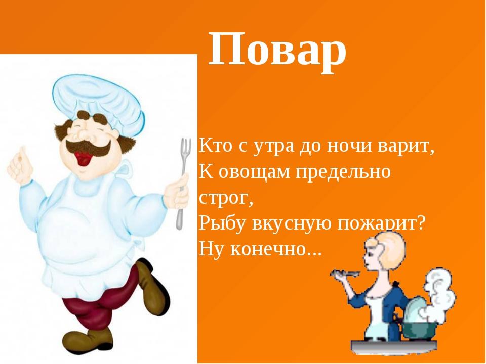 Повар Кто с утра до ночи варит, К овощам предельно строг, Рыбу вкусную пожар...