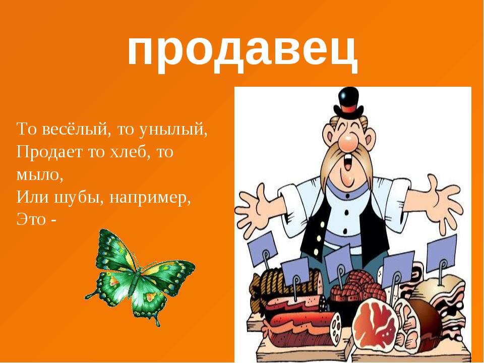 продавец То весёлый, то унылый, Продает то хлеб, то мыло, Или шубы, например,...