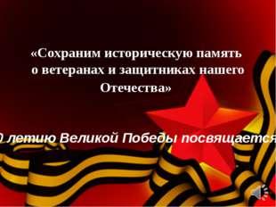 «Сохраним историческую память о ветеранах и защитниках нашего Отечества» 70 л