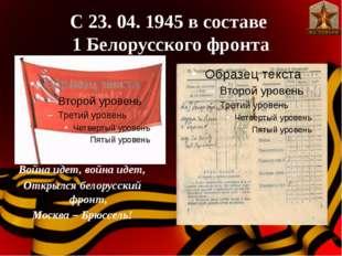 С 23. 04. 1945 в составе 1 Белорусского фронта Война идет, война идет, Открыл