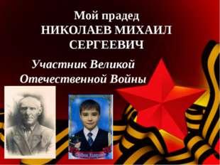 Мой прадед НИКОЛАЕВ МИХАИЛ СЕРГЕЕВИЧ Участник Великой Отечественной Войны
