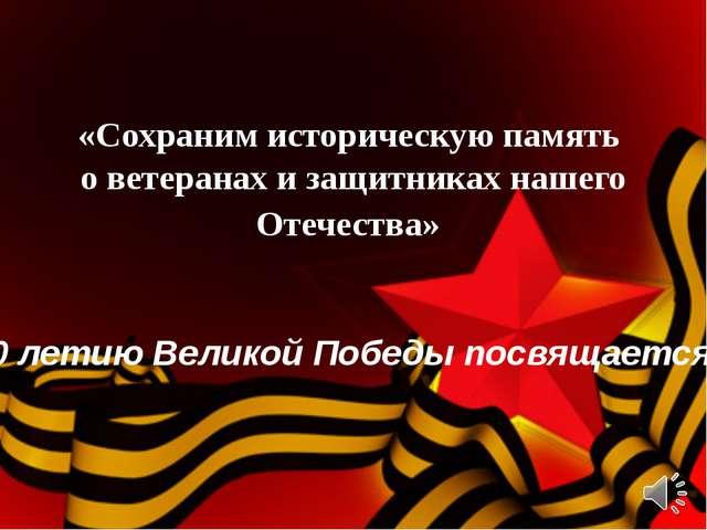 «Сохраним историческую память о ветеранах и защитниках нашего Отечества» 70 л...