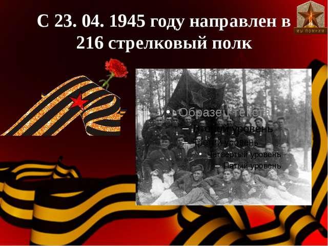 С 23. 04. 1945 году направлен в 216 стрелковый полк