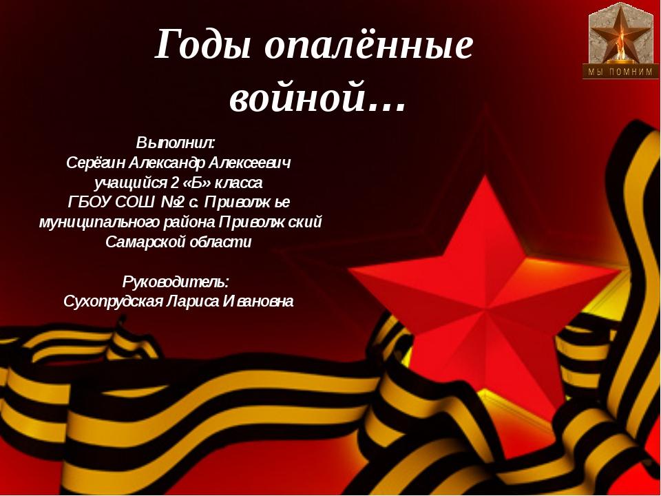 Годы опалённые войной… Выполнил: Серёгин Александр Алексеевич учащийся 2 «Б»...
