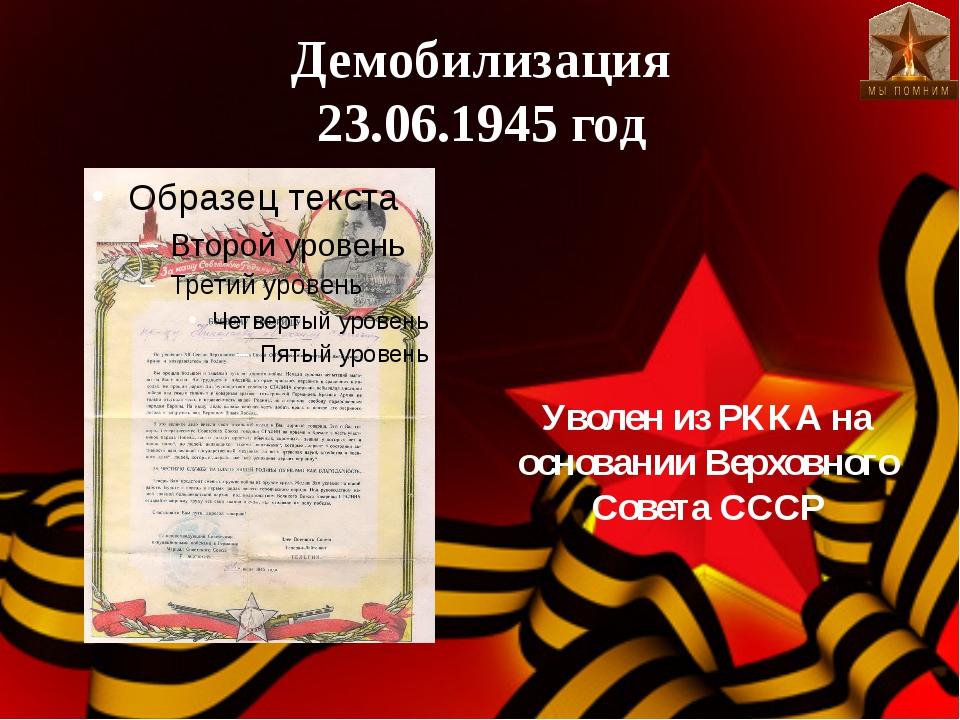 Демобилизация 23.06.1945 год Уволен из РККА на основании Верховного Совета СССР