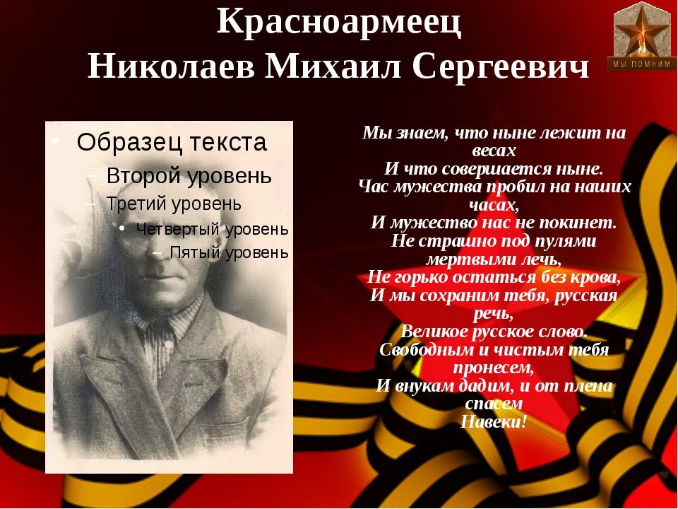Красноармеец Николаев Михаил Сергеевич Мы знаем, что ныне лежит на весах И чт...