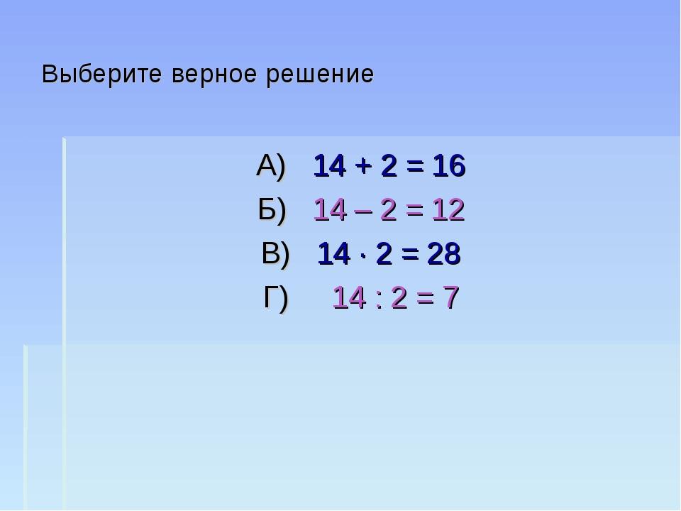 Выберите верное решение А) 14 + 2 = 16 Б) 14 – 2 = 12 В) 14 · 2 = 28 Г) 14 :...