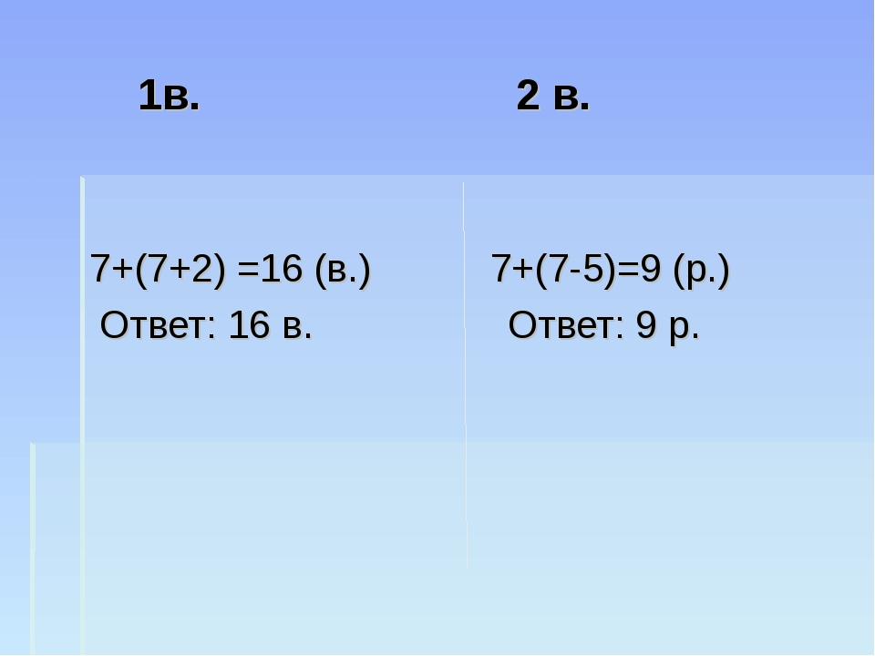 1в. 2 в. 7+(7+2) =16 (в.) 7+(7-5)=9 (р.) Ответ: 16 в. Ответ: 9 р.