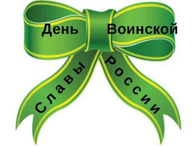 День Воинской С л а в ы Р о с с и и