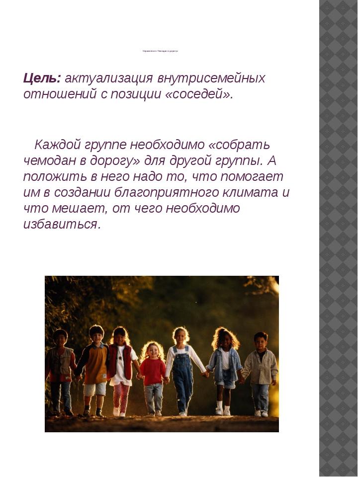 Упражнение «Чемодан в дорогу» Цель: актуализация внутрисемейных отношений с...