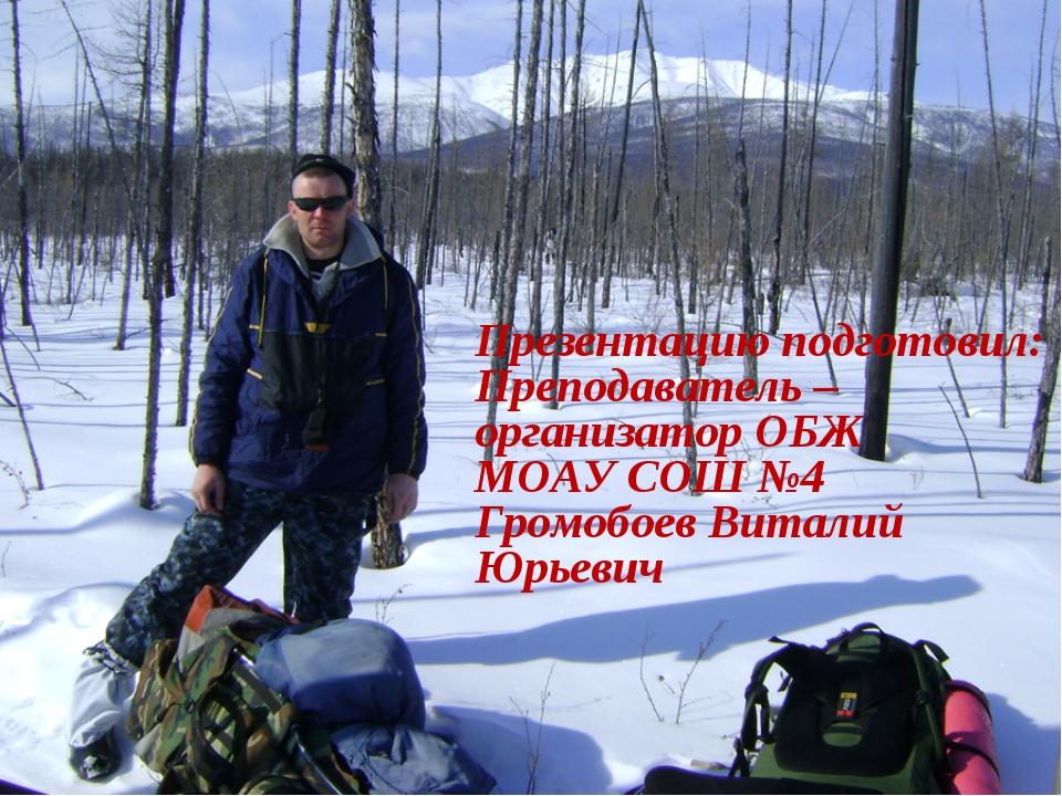 Презентацию подготовил: Преподаватель – организатор ОБЖ МОАУ СОШ №4 Громобое...