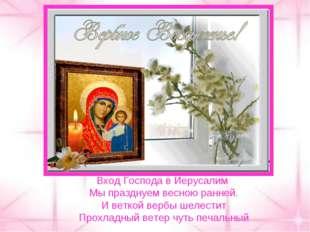 Вход Господа в Иерусалим Мы празднуем весною ранней. И веткой вербы шелестит