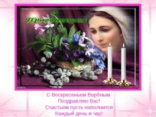 С Воскресеньем Вербным Поздравляю Вас! Счастьем пусть наполнится Каждый день