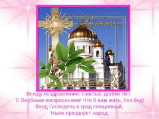 Всюду поздравления: счастья, долгих лет, С Вербным воскресением! Что б вам жи