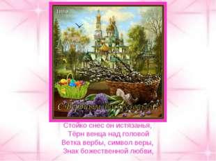 Стойко снес он истязанья, Тёрн венца над головой Ветка вербы, символ веры, Зн