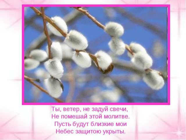 Ты, ветер, не задуй свечи, Не помешай этой молитве. Пусть будут близкие мои Н...