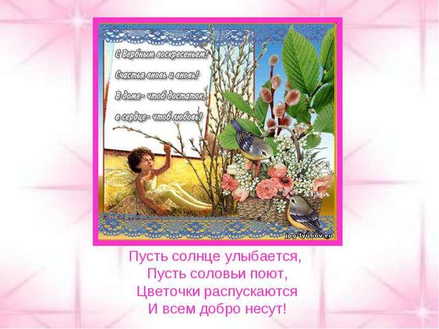 Пусть солнце улыбается, Пусть соловьи поют, Цветочки распускаются И всем добр...