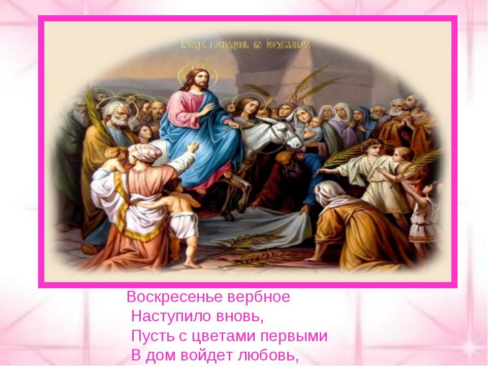 Воскресенье вербное Наступило вновь, Пусть с цветами первыми В дом войдет люб...