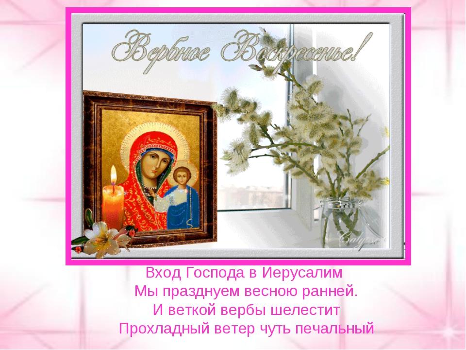 Вход Господа в Иерусалим Мы празднуем весною ранней. И веткой вербы шелестит...