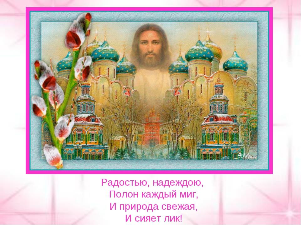Радостью, надеждою, Полон каждый миг, И природа свежая, И сияет лик!