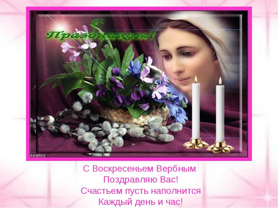 С Воскресеньем Вербным Поздравляю Вас! Счастьем пусть наполнится Каждый день...