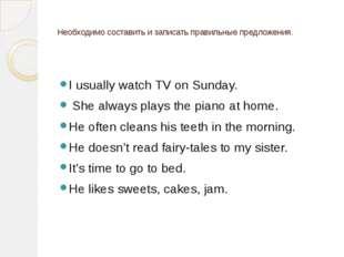 Необходимо составить и записать правильные предложения.  I usually watch TV
